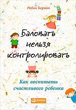 «Баловать нельзя контролировать: Как воспитать счастливого ребенка». Автор: Робин Берман